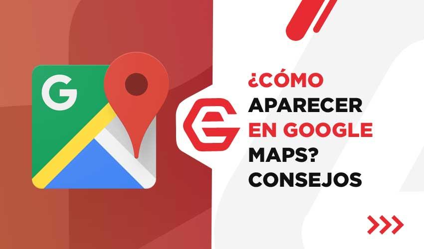 ¿Cómo aparecer en Google Maps? Consejos para conseguirlo